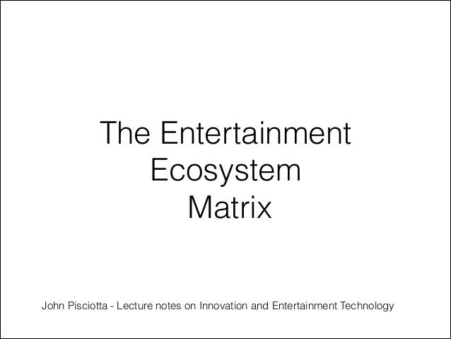 The Entertainment Ecosystem Matrix John Pisciotta - Lecture notes on Innovation and Entertainment Technology