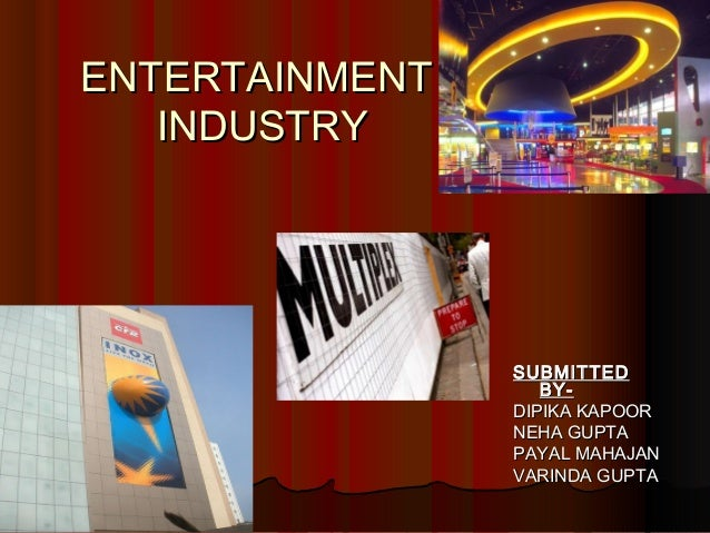 ENTERTAINMENTENTERTAINMENT INDUSTRYINDUSTRY SUBMITTEDSUBMITTED BY-BY- DIPIKA KAPOORDIPIKA KAPOOR NEHA GUPTANEHA GUPTA PAYA...