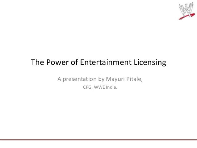 The Power of Entertainment Licensing A presentation by Mayuri Pitale, CPG, WWE India.