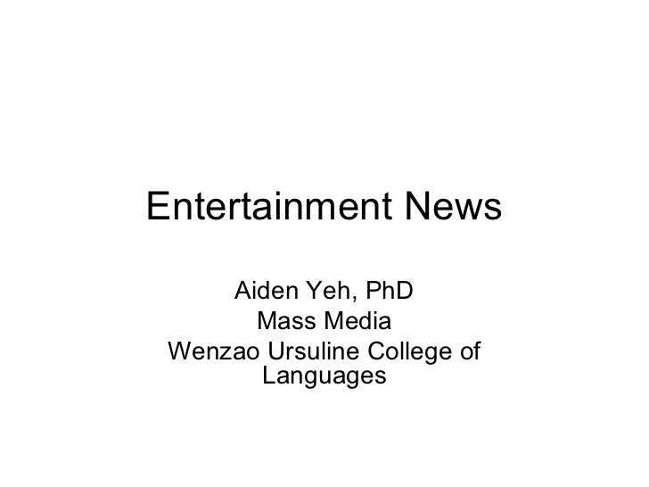 Entertainment News     Aiden Yeh, PhD       Mass Media Wenzao Ursuline College of       Languages