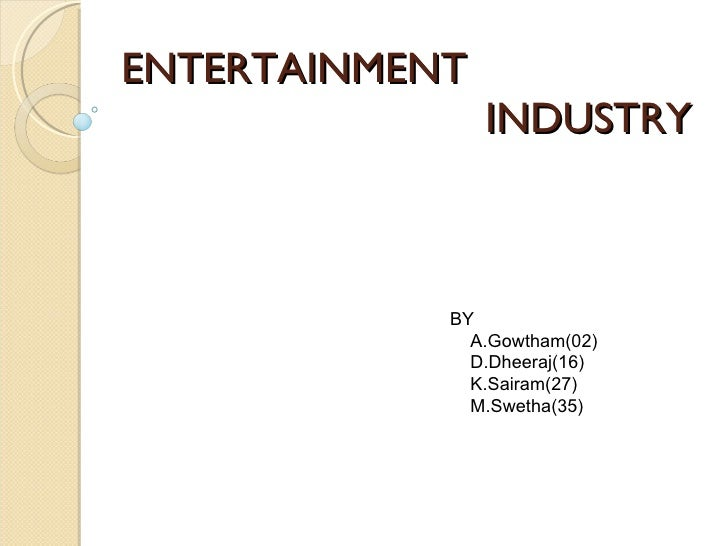 ENTERTAINMENT INDUSTRY BY A.Gowtham(02) D.Dheeraj(16) K.Sairam(27) M.Swetha(35)