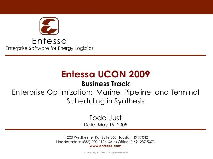 Entessa UCON 2009Business TrackEnterprise Optimization:  Marine, Pipeline, and Terminal Scheduling in SynthesisTodd JustDa...