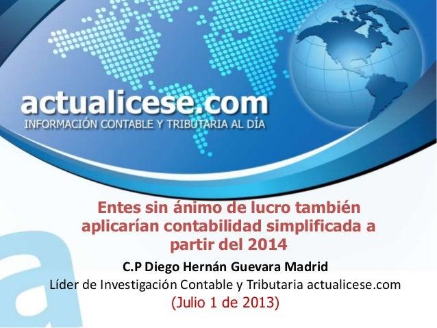 Entes sin ánimo de lucro también aplicarían contabilidad simplificada a partir del 2014 C.P Diego Hernán Guevara Madrid Lí...