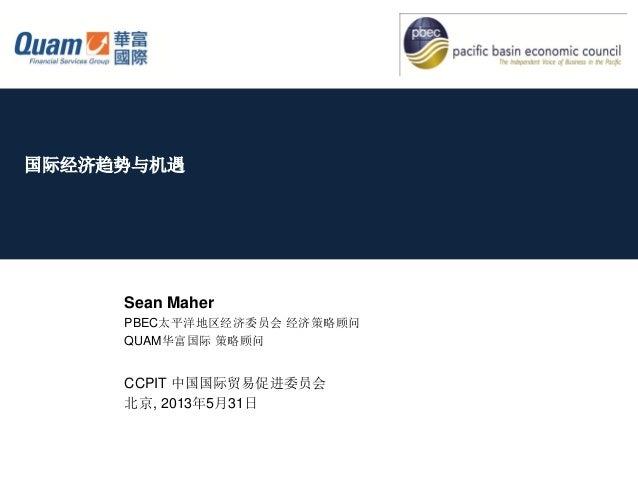 国际经济趋势与机遇Sean MaherPBEC太平洋地区经济委员会 经济策略顾问QUAM华富国际 策略顾问CCPIT 中国国际贸易促进委员会北京, 2013年5月31日