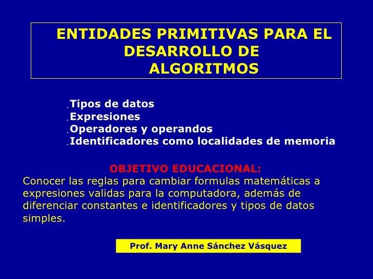 <ul><ul><ul><li>ENTIDADES PRIMITIVAS PARA EL DESARROLLO DE  </li></ul></ul></ul><ul><ul><ul><li>ALGORITMOS </li></ul></ul>...