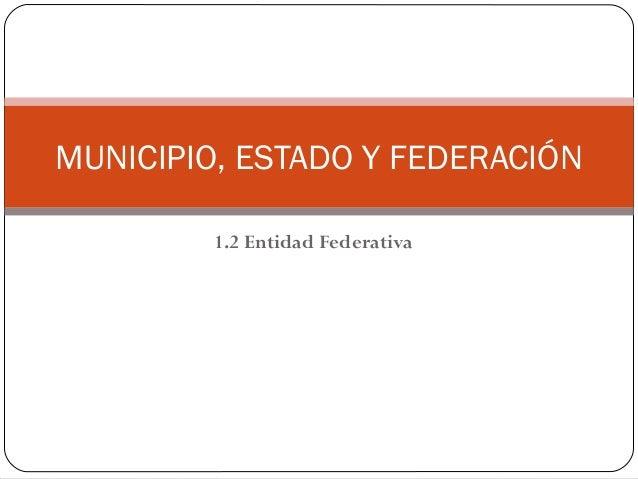 1.2 Entidad Federativa MUNICIPIO, ESTADO Y FEDERACIÓN
