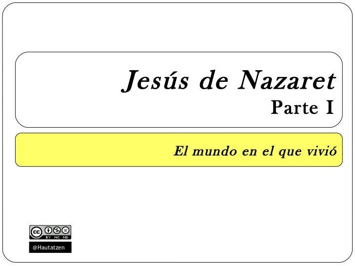 Jesús de Nazaret                              Parte I                El mundo en el que vivió@Hautatzen