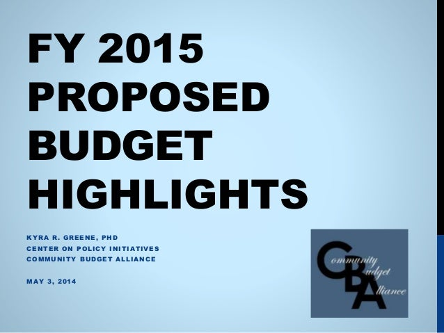 FY 2015 PROPOSED BUDGET HIGHLIGHTS KYRA R. GREENE, PHD CENTER ON POLICY INITIATIVES COMMUNITY BUDGET ALLIANCE MAY 3, 2014