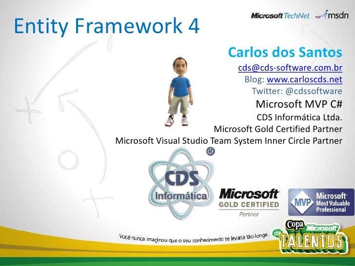 Entity Framework 4<br />Carlos dos Santos<br />cds@cds-software.com.br<br />Blog: www.carloscds.net<br />Twitter: @cdssoft...