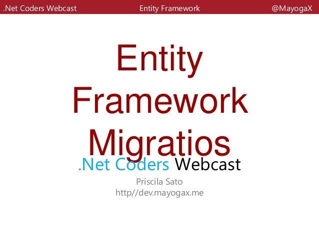 EntityFrameworkMigratios.Net Coders WebcastPriscila Satohttp//dev.mayogax.me.Net Coders Webcast Entity Framework @MayogaX