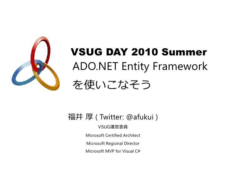 VSUG DAY 2010 Summer  ADO.NET Entity Framework  を使いこなそう  福井 厚 ( Twitter: @afukui )           VSUG運営委員     Microsoft Certif...