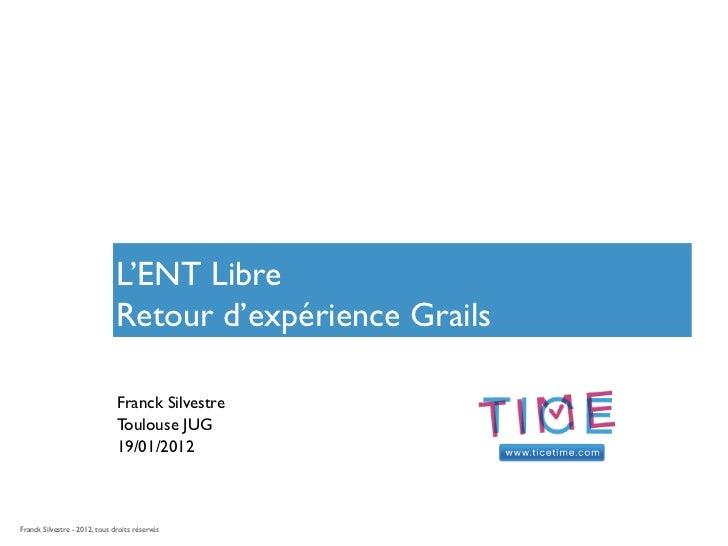 L'ENT Libre                               Retour d'expérience Grails                               Franck Silvestre       ...