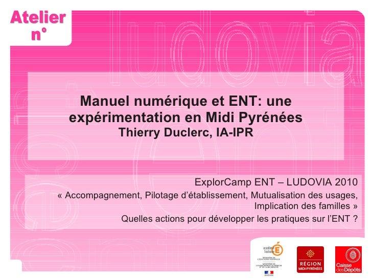 Manuel numérique et ENT: une expérimentation en Midi Pyrénées Thierry Duclerc, IA-IPR ExplorCamp ENT – LUDOVIA 2010 «Acco...