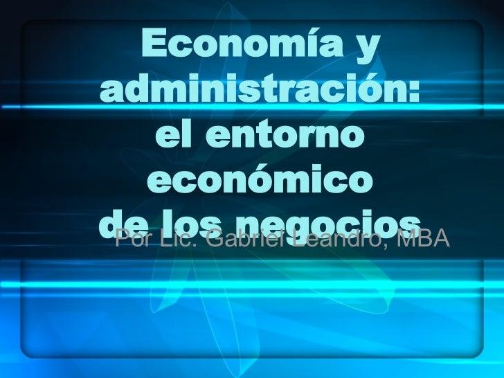 Economía y administración: el entorno económico de los negocios Por Lic. Gabriel Leandro, MBA