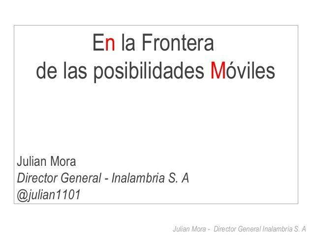 Julian Mora - Director General Inalambria S. A En la Frontera de las posibilidades Móviles Julian Mora Director General - ...