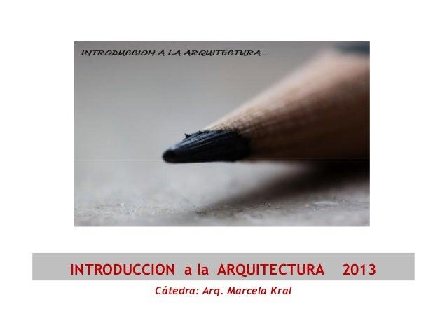 INTRODUCCION a la ARQUITECTURA Cátedra: Arq. Marcela Kral  2013