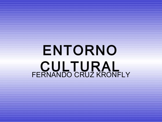 ENTORNO  CULTURALFERNANDO CRUZ KRONFLY