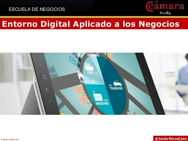 Entorno Digital Aplicado a los Negocios @JavierPerezCaro ESCUELA DE NEGOCIOS Fuente: lavola.com