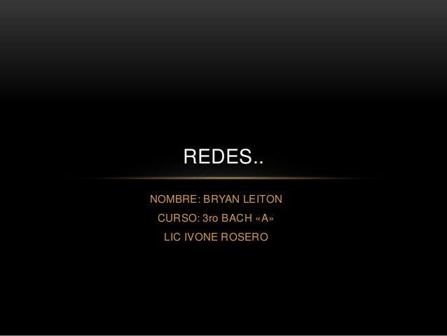 REDES..  NOMBRE: BRYAN LEITON  CURSO: 3ro BACH «A»  LIC IVONE ROSERO