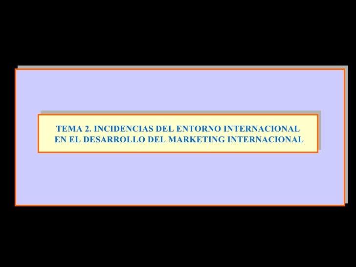 TEMA 2. INCIDENCIAS DEL ENTORNO INTERNACIONAL EN EL DESARROLLO DEL MARKETING INTERNACIONAL