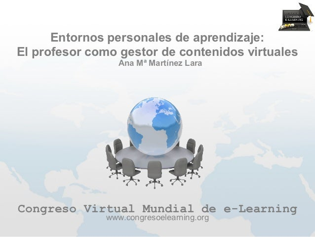 Entornos personales de aprendizaje:El profesor como gestor de contenidos virtuales                 Ana Mª Martínez LaraCon...