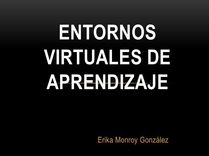 ENTORNOSVIRTUALES DEAPRENDIZAJE     Erika Monroy González
