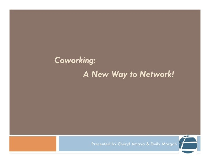 Coworking:      A New Way to Network!        Presented by Cheryl Amaya & Emily Morgan
