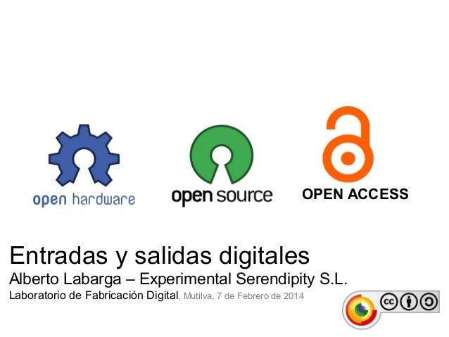 OPEN ACCESS  Entradas y salidas digitales Alberto Labarga – Experimental Serendipity S.L. Laboratorio de Fabricación Digit...