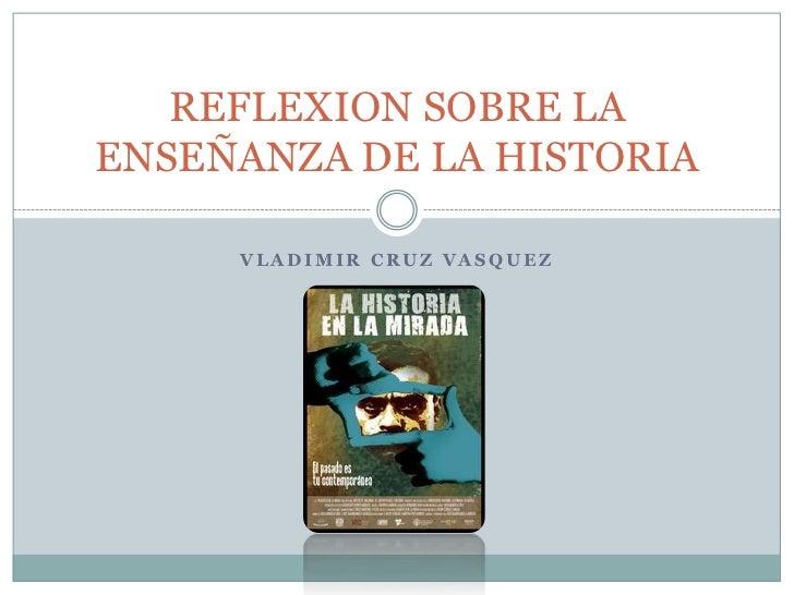 VLADIMIR CRUZ VASQUEZ<br />REFLEXION SOBRE LA ENSEÑANZA DE LA HISTORIA<br />