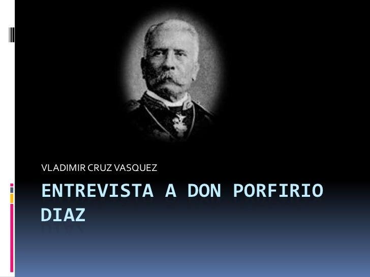 ENTREVISTA A DON PORFIRIO DIAZ<br />VLADIMIR CRUZ VASQUEZ<br />