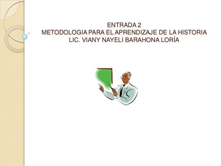 ENTRADA 2METODOLOGIA PARA EL APRENDIZAJE DE LA HISTORIALIC. VIANY NAYELI BARAHONA LORÍA<br />