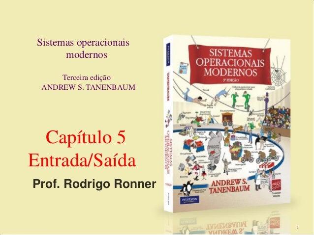 Sistemas operacionais modernos Terceira edição ANDREW S. TANENBAUM Capítulo 5 Entrada/Saída 1 Prof. Rodrigo Ronner