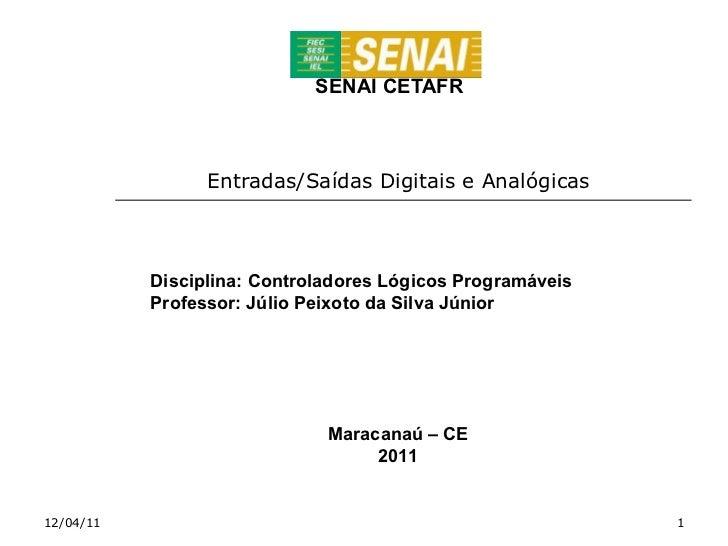 SENAI CETAFR Entradas/Saídas Digitais e Analógicas 12/04/11 Disciplina: Controladores Lógicos Programáveis Professor: Júli...