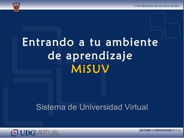 Entrando a tu ambiente de aprendizaje MiSUV Sistema de Universidad Virtual