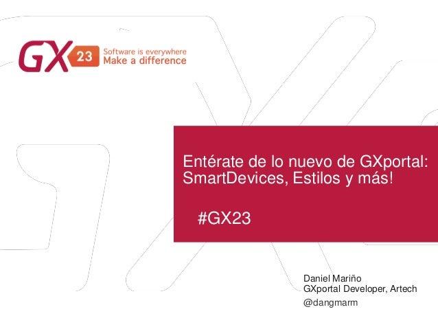 #GX23 Entérate de lo nuevo de GXportal: SmartDevices, Estilos y más! Daniel Mariño GXportal Developer, Artech @dangmarm