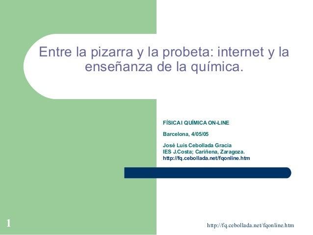 http://fq.cebollada.net/fqonline.htm1 Entre la pizarra y la probeta: internet y la enseñanza de la química. FÍSICA I QUÍMI...