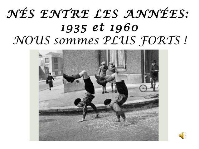 NÉS ENTRE LES ANNÉES:       1935 et 1960 NOUS sommes PLUS FORTS !