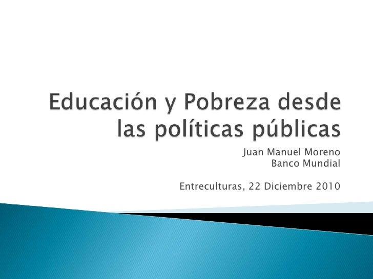 Educación y Pobrezadesdelaspolíticaspúblicas<br />Juan Manuel Moreno <br />Banco Mundial<br />Entreculturas, 22 Diciembre ...