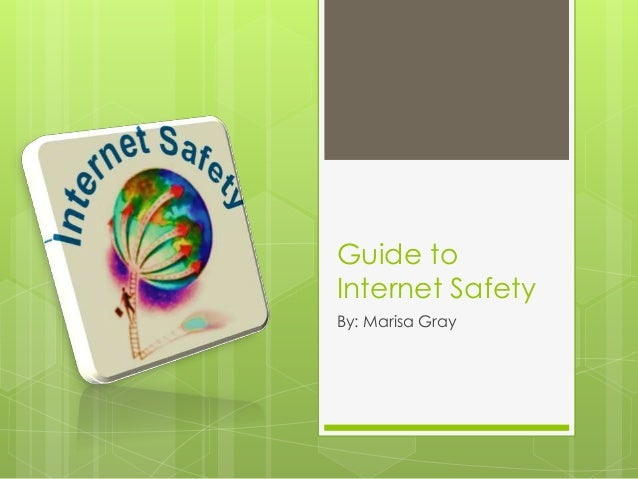 Guide to Internet Safety By: Marisa Gray