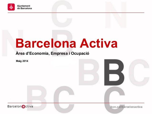 bcn.cat/barcelonactivabcn.cat/barcelonactiva Barcelona Activa Àrea d'Economia, Empresa i Ocupació Maig 2014