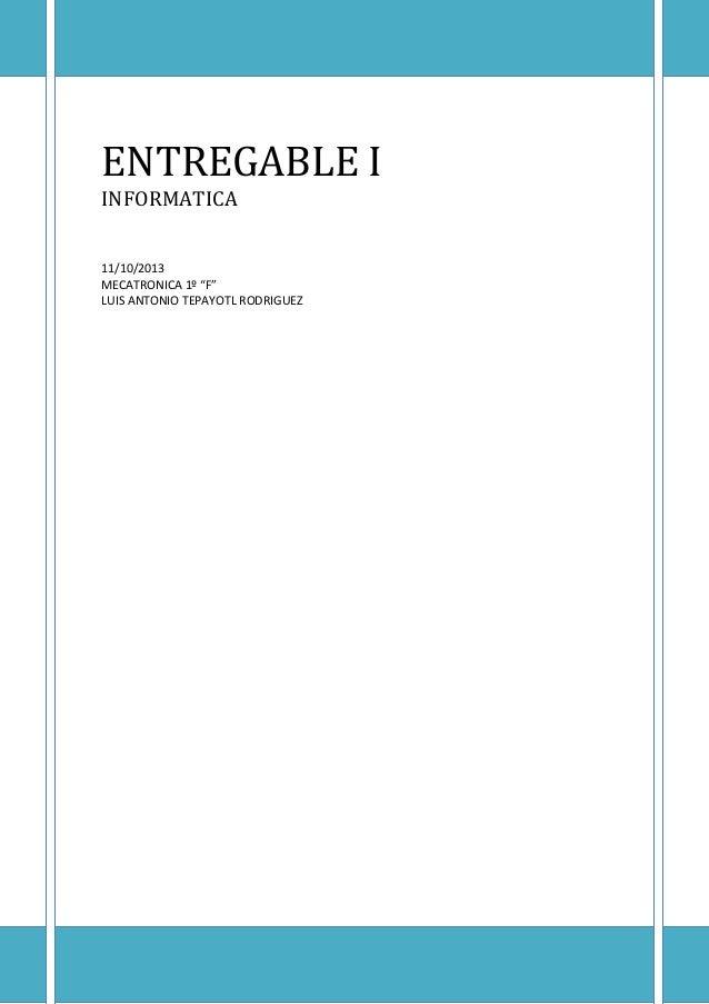"""ENTREGABLE I INFORMATICA 11/10/2013 MECATRONICA 1º """"F"""" LUIS ANTONIO TEPAYOTL RODRIGUEZ"""