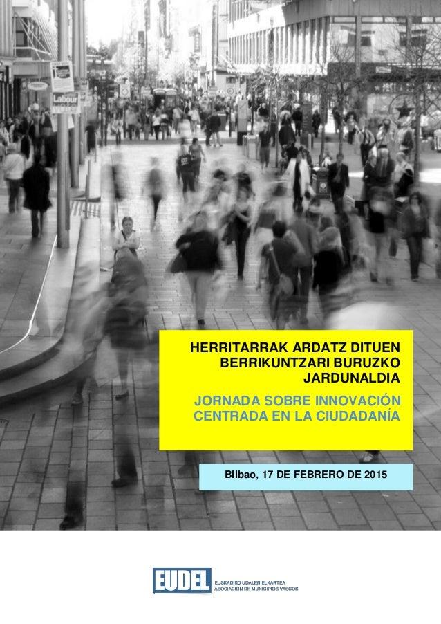 Bilbao, 17 DE FEBRERO DE 2015 HERRITARRAK ARDATZ DITUEN BERRIKUNTZARI BURUZKO JARDUNALDIA JORNADA SOBRE INNOVACIÓN CENTRAD...