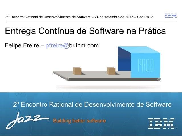 © 2012 IBM Corporation 2º Encontro Rational de Desenvolvimento de Software Building better software Entrega Contínua de So...
