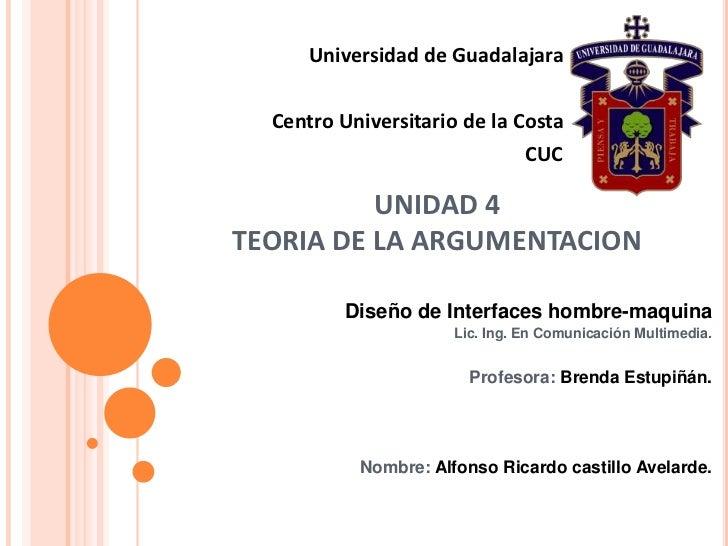 Universidad de Guadalajara<br />Centro Universitario de la Costa<br />CUC<br />UNIDAD 4TEORIA DE LA ARGUMENTACION<br />Dis...