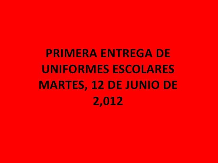 PRIMERA ENTREGA DEUNIFORMES ESCOLARESMARTES, 12 DE JUNIO DE        2,012