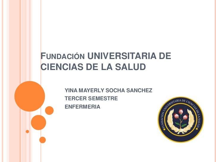 Fundación UNIVERSITARIA DE CIENCIAS DE LA SALUD <br />YINA MAYERLY SOCHA SANCHEZ<br />TERCER SEMESTRE <br />ENFERMERIA <br />