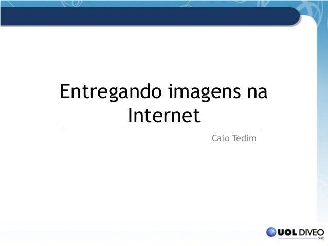 Entregando imagens na Internet Caio Tedim