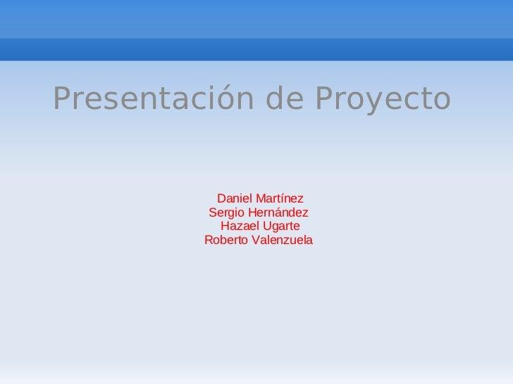 Presentación de Proyecto           Daniel Martínez          Sergio Hernández            Hazael Ugarte         Roberto Vale...