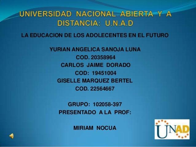 LA EDUCACION DE LOS ADOLECENTES EN EL FUTURO        YURIAN ANGELICA SANOJA LUNA                COD. 20358964           CAR...