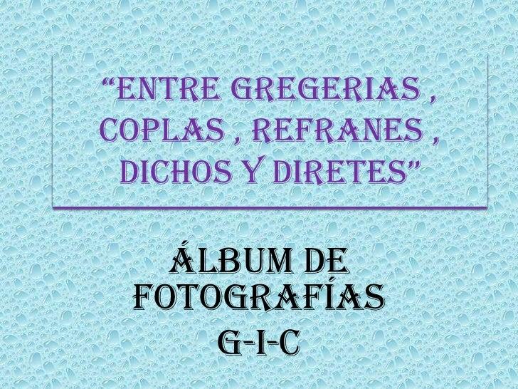 """""""ENTRE GREGERIAS ,COPLAS , REFRANES , DICHOS Y DIRETES""""   Álbum de fotografías     G-I-C"""